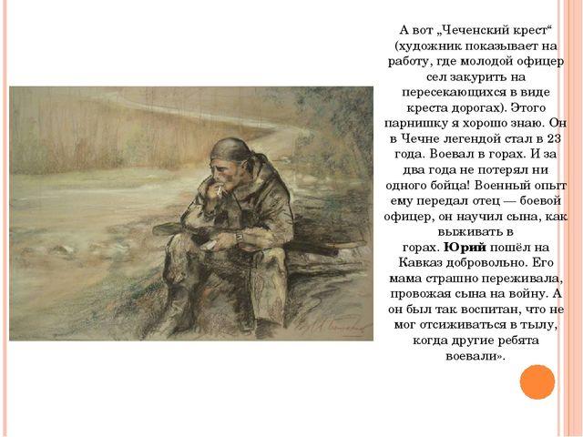 """А вот """"Чеченский крест"""" (художник показывает на работу, где молодой офицер се..."""