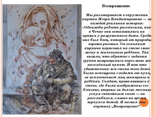 Возвращение Мы разговариваем в окружении картин Игоря Владимировича — за каж...