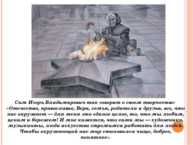 Сам Игорь Владимирович так говорит о своем творчестве: «Отечество, православ...