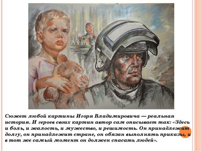 Сюжет любой картины Игоря Владимировича — реальная история. И героев своих ка...