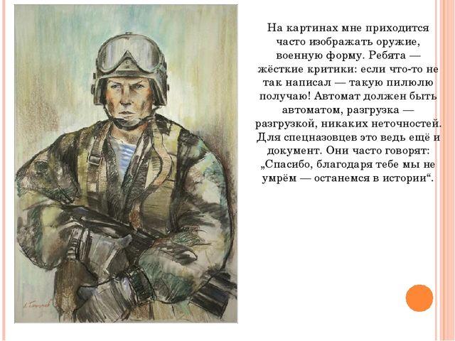 На картинах мне приходится часто изображать оружие, военную форму. Ребята — ж...