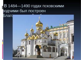 В 1484—1490 годах псковскими зодчими был построенБлаговещенский собор