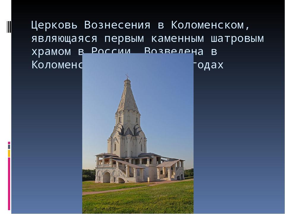 Церковь Вознесенияв Коломенском, являющаяся первым каменнымшатровым храмом...