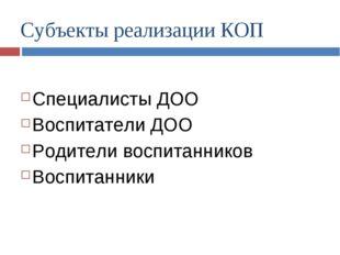 Субъекты реализации КОП Специалисты ДОО Воспитатели ДОО Родители воспитаннико