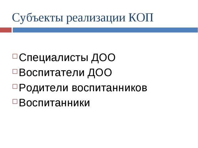 Субъекты реализации КОП Специалисты ДОО Воспитатели ДОО Родители воспитаннико...
