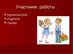 Участники работы . Одноклассники Родители Тренер