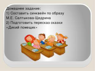 Домашнее задание: 1) Составить синквейн по образу М.Е. Салтыкова-Щедрина 2) П