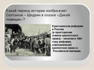 Какой период истории изображает Салтыков – Щедрин в сказке «Дикий помещик»? К