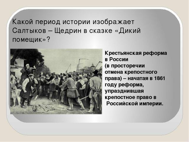 Какой период истории изображает Салтыков – Щедрин в сказке «Дикий помещик»? К...