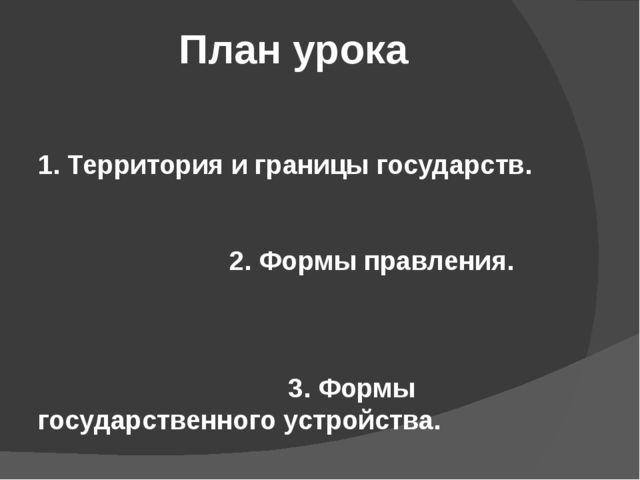 План урока 1. Территория и границы государств. 2. Формы правления. 3. Формы г...
