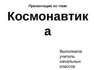 Презентация по теме Космонавтика Выполнила учитель начальных классов Чистяков