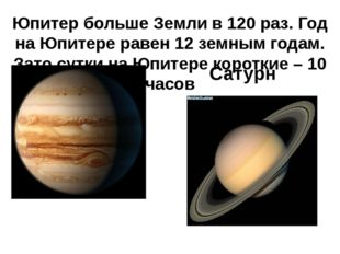 Юпитер больше Земли в 120 раз. Год на Юпитере равен 12 земным годам. Зато сут