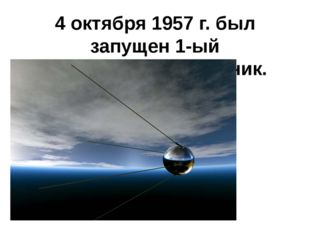 4 октября 1957 г.был запущен 1-ый искусственный спутник.