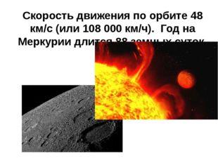 Скорость движения по орбите 48 км/с (или 108000 км/ч). Год на Меркурии длитс
