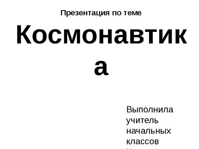 Презентация по теме Космонавтика Выполнила учитель начальных классов Чистяков...