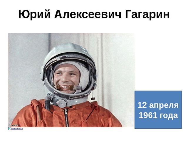 Юрий Алексеевич Гагарин 12 апреля 1961 года