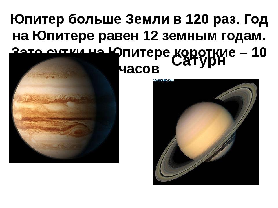 Юпитер больше Земли в 120 раз. Год на Юпитере равен 12 земным годам. Зато сут...
