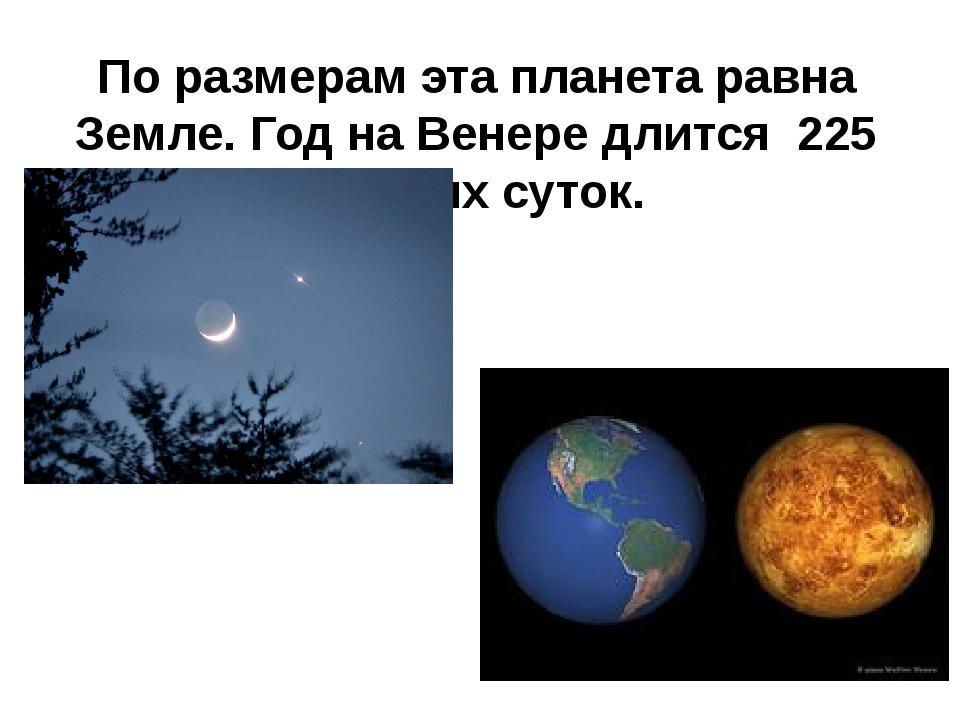 По размерам эта планета равна Земле. Год на Венере длится 225 земных суток.