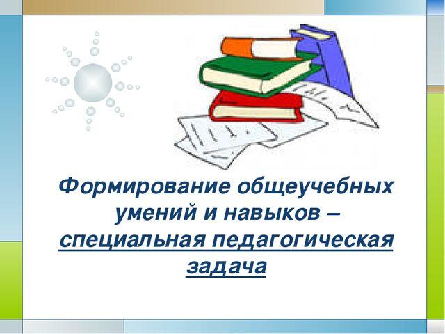 Формирование общеучебных умений и навыков – специальная педагогическая задача...
