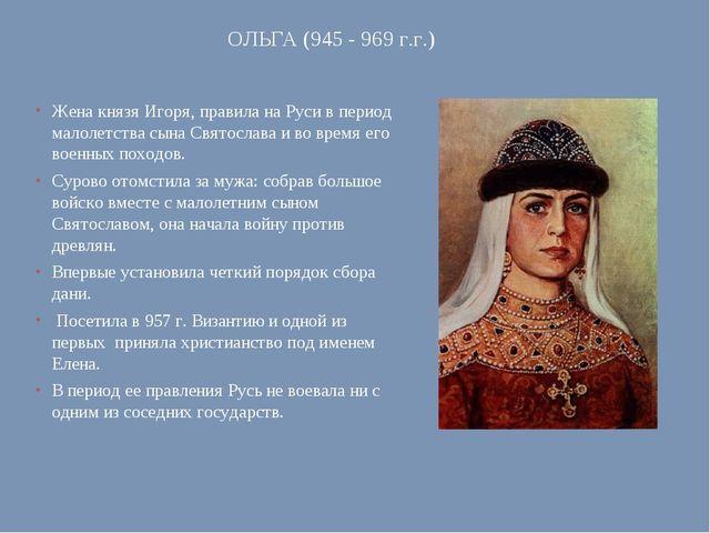 ОЛЬГА (945 - 969 г.г.) Жена князя Игоря, правила на Руси в период малолетства...