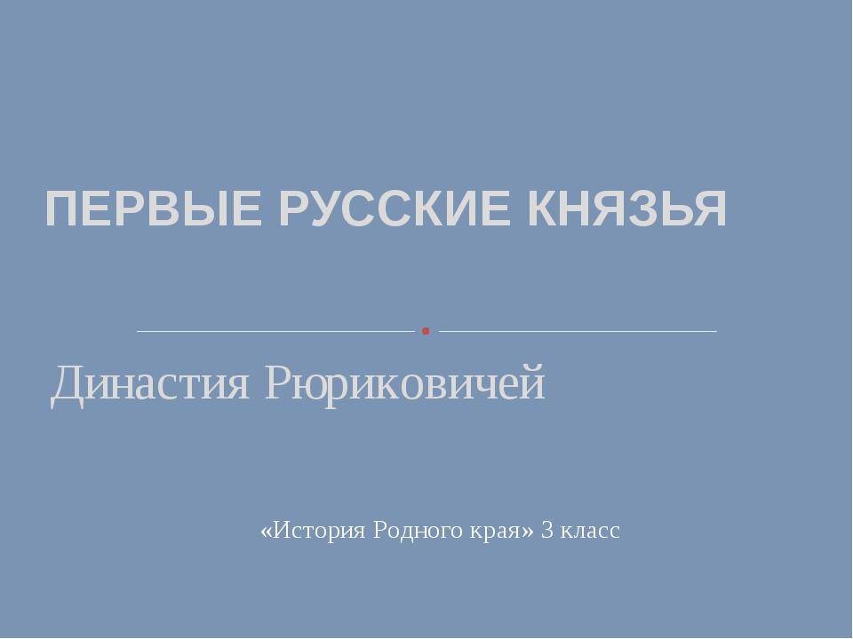 ПЕРВЫЕ РУССКИЕ КНЯЗЬЯ Династия Рюриковичей «История Родного края» 3 класс