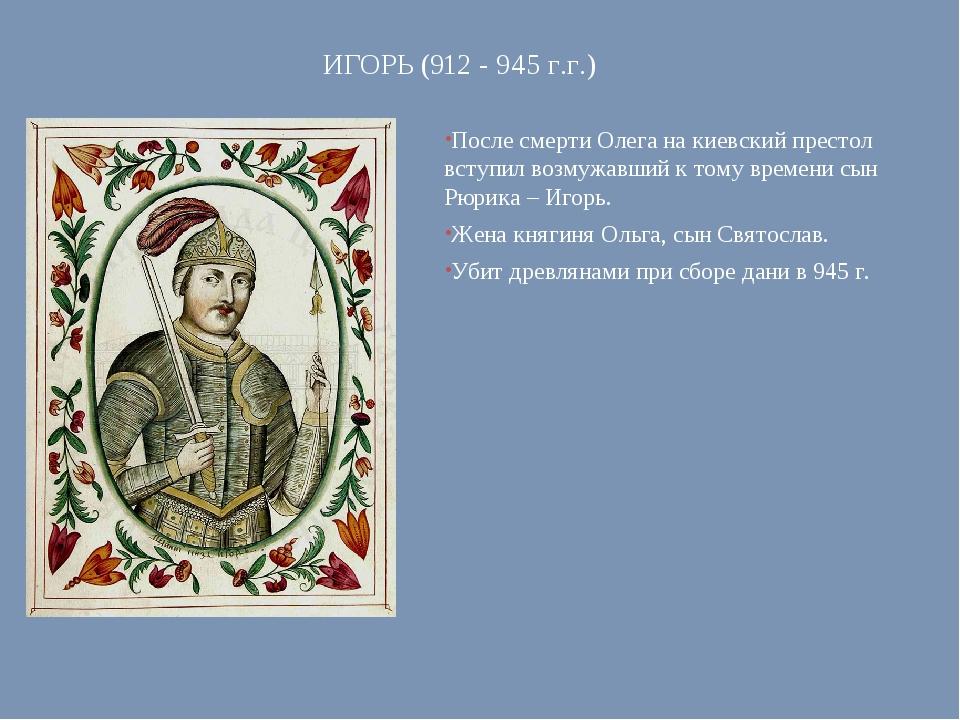 ИГОРЬ (912 - 945 г.г.) После смерти Олега на киевский престол вступил возмужа...