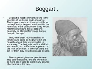 Boggart . Boggart is most commonly found in the counties of Yorkshire and La