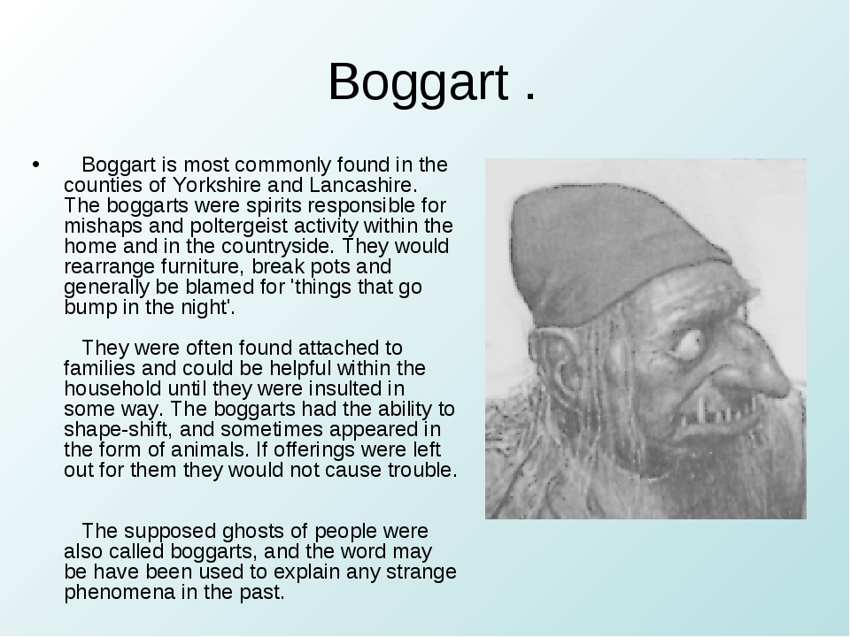 Boggart . Boggart is most commonly found in the counties of Yorkshire and La...