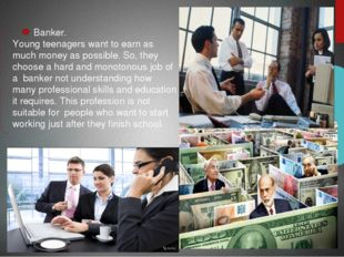 Banker. Young teenagers want to earn as much money as possible. So, they cho