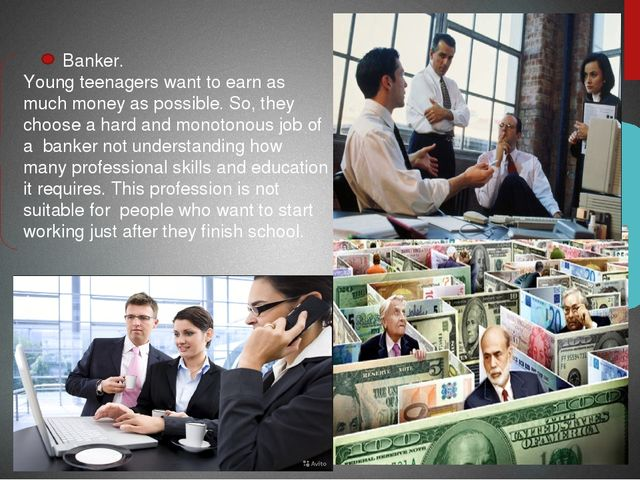 Banker. Young teenagers want to earn as much money as possible. So, they cho...