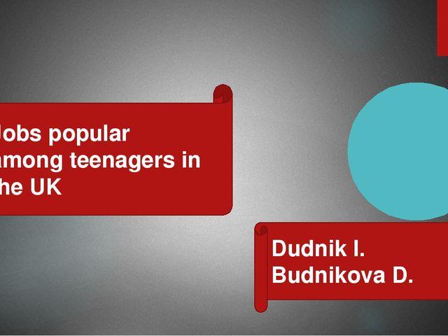 Jobs popular among teenagers in the UK Dudnik I. Budnikova D.