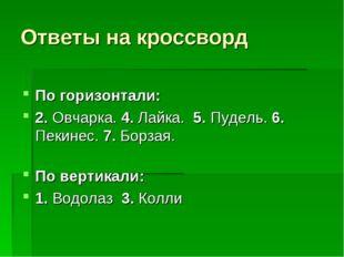 Ответы на кроссворд  По горизонтали: 2. Овчарка. 4. Лайка. 5. Пудель. 6. Пек