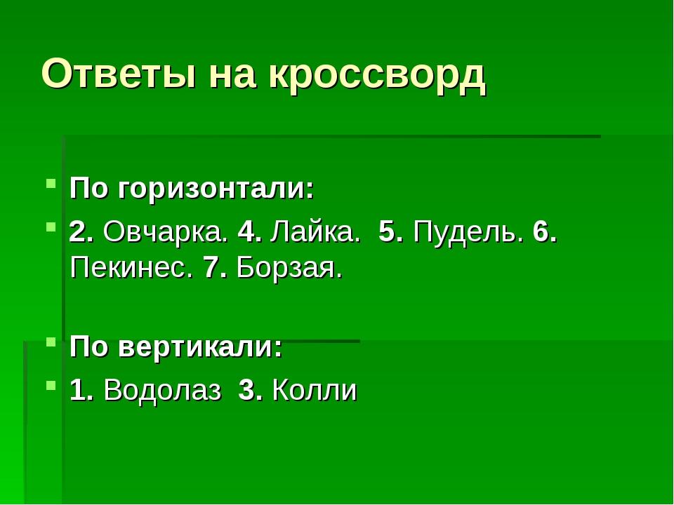 Ответы на кроссворд  По горизонтали: 2. Овчарка. 4. Лайка. 5. Пудель. 6. Пек...