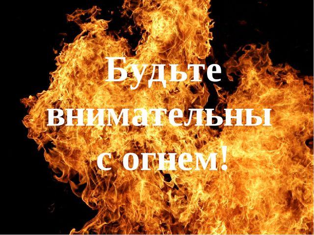 Будьте внимательны с огнем!
