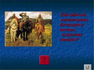 Как обычно лечили раны богатыри и витязи в русских сказках?