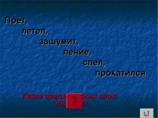Поёт, летел, зашумит, пение, спел, прокатился Какое среди данных слов лишнее?