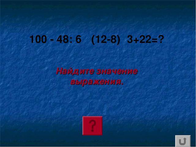 100 - 48: 6 ٠(12-8)٠3+22=? Найдите значение выражения.