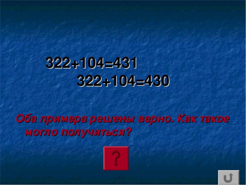 322+104=431 322+104=430 Оба примера решены верно. Как такое могло получиться?