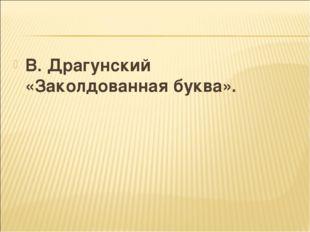 В. Драгунский «Заколдованная буква».