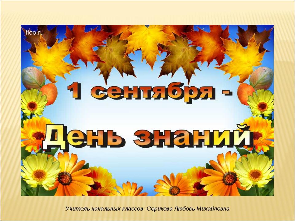 Учитель начальных классов -Серикова Любовь Михайловна