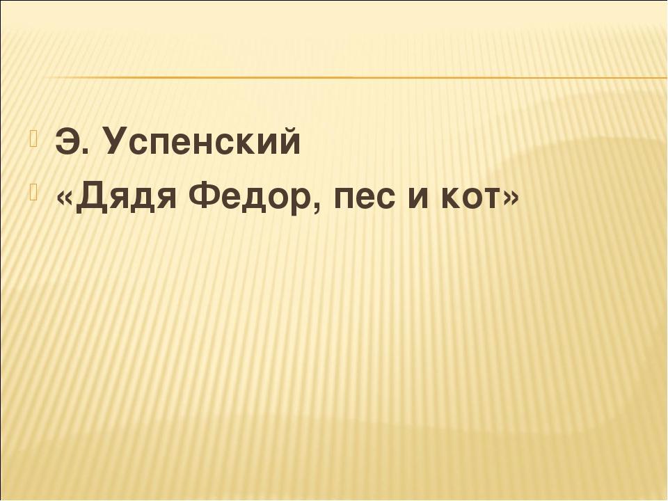 Э. Успенский «Дядя Федор, пес и кот»