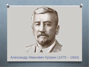 Александр Иванович Куприн (1870 – 1934)