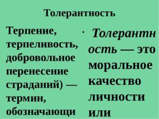 Толерантность Терпение, терпеливость,добровольное перенесение страданий)—те
