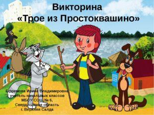 Викторина «Трое из Простоквашино» Ефремова Ирина Владимировна учитель начальн