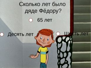 Сколько лет было дяде Фёдору? Десять лет Шесть лет 65 лет