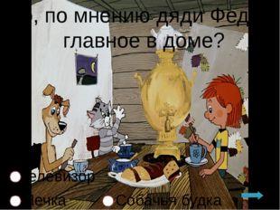 Что, по мнению дяди Федора, главное в доме? Телевизор Печка Собачья будка