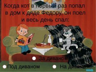 Когда кот в первый раз попал в дом к дяде Федору, он поел и весь день спал: Н