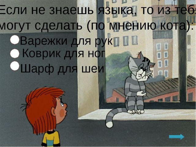 Если не знаешь языка, то из тебя могут сделать (по мнению кота): Варежки для...
