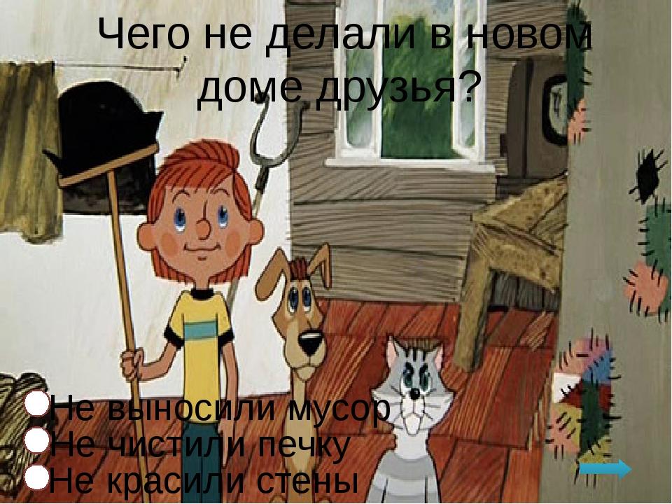 Чего не делали в новом доме друзья? Не чистили печку Не красили стены Не выно...