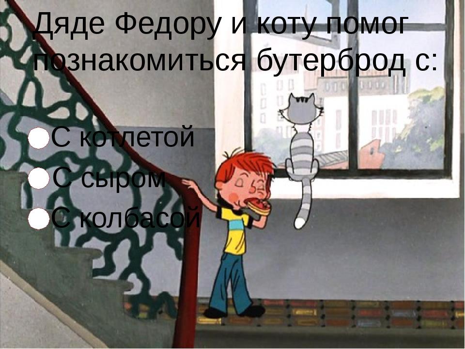 Дяде Федору и коту помог познакомиться бутерброд с: С котлетой С сыром С колб...